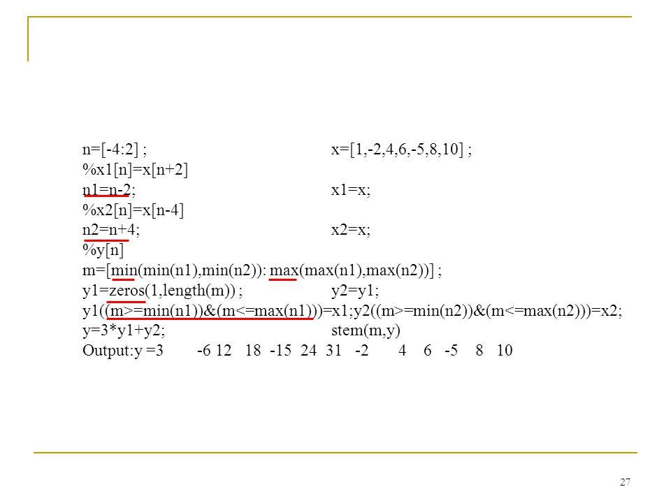 n=[-4:2] ; x=[1,-2,4,6,-5,8,10] ; %x1[n]=x[n+2] n1=n-2; x1=x; %x2[n]=x[n-4] n2=n+4; x2=x; %y[n]